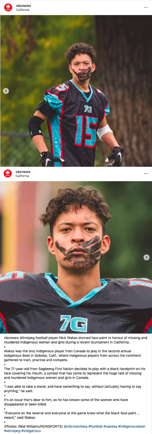 "Football, Girls, and News: cbcnews  t.  California  news  7C   cbcnews  California  news  7G   cbcnews Winnipeg football player Nick Wakos donned face paint in honour of missing and  murdered Indigenous women and girls during a recent tournament in California.  Wakos was the only Indigenous player from Canada to play in the second annual  Indigenous Bowl in Soboba, Calif., where Indigenous players from across the continent  gathered to train, practise and compete.  The 17-year-old from Sagkeeng First Nation decided to play with a black handprint on his  face covering his mouth, a symbol that has come to represent the huge rate of missing  and murdered Indigenous women and girls in Canada.  ""I was able to take a stand, and have something to say, without [actually] having to say  anything,"" he said.  It's an issue that's dear to him, as he has known some of the women who have  disappeared or been killed.  ""Everyone on the reserve and everyone at the game knew what the black face paint  meant,"" said Wakos.  (Photos: Reid Williams/NDNSPORTS) @cbcmanitoba"
