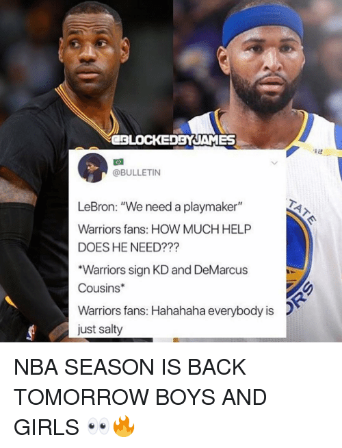 "DeMarcus Cousins, Girls, and Memes: CBLOCEDBYJAMES  @BULLETIN  LeBron: ""We need a playmaker""  Warriors fans: HOW MUCH HELP  DOES HE NEED???  ""Warriors sign KD and DeMarcus  Cousins  Warriors fans: Hahahaha everybody is  just salty NBA SEASON IS BACK TOMORROW BOYS AND GIRLS 👀🔥"