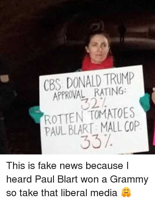 Rotten Tomatoes: CBS DONALD TRUMP  APPROVAL RATING:  ROTTEN TOMATOES  PAUL BLART: MALL COP  337. This is fake news because I heard Paul Blart won a Grammy so take that liberal media 🤗