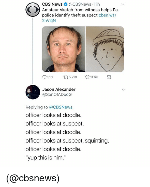 "Squinting: CBS News @CBSNews-11 h  Amateur sketch from witness helps Pa.  police identify theft suspect cbsn.ws/  2nViljN  510ロ5,218 11.6K  Jason Alexander  @SonOfADooG  Replying to @CBSNews  officer looks at doodle.  officer looks at suspect.  officer looks at doodle.  officer looks at suspect, squinting.  officer looks at doodle.  ""yup this is him."" (@cbsnews)"