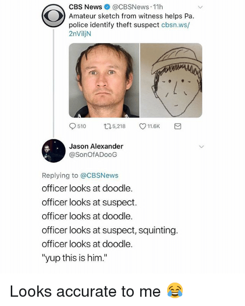 "Squinting: CBS News @CBSNews 11h  Amateur sketch from witness helps Pa.  police identify theft suspect cbsn.ws/  2nViljN  9510 口5,218 V11.6K  Jason Alexander  @SonOfADooG  Replying to @CBSNews  officer looks at doodle.  officer looks at suspect.  officer looks at doodle.  officer looks at suspect, squinting.  officer looks at doodle.  ""yup this is him."" Looks accurate to me 😂"