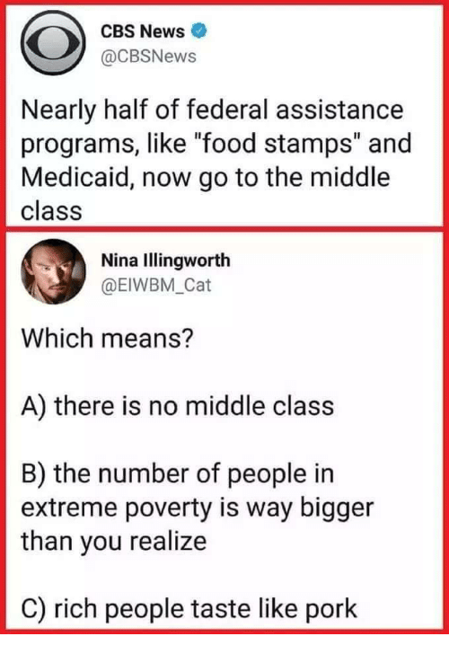 """Food, News, and Cbs: CBS News  @CBSNews  Nearly half of federal assistance  programs, like """"food stamps"""" and  Medicaid, now go to the middle  class  Nina Illingworth  @EIWBM _Cat  Which means?  A) there is no middle class  B) the number of people in  extreme poverty is way bigger  than you realize  C) rich people taste like pork"""