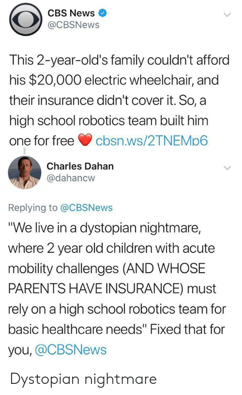 "cbs news: CBS News  @CBSNews  This 2-year-old's family couldn't afford  his $20,000 electric wheelchair, and  their insurance didn't cover it. So, a  high school robotics team built him  one for freecbsn.ws/2TNEMp6  Charles Dahan  @dahancw  Replying to @CBSNews  ""We live in a dystopian nightmare,  where 2 year old children with acute  mobility challenges (AND WHOSE  PARENTS HAVE INSURANCE) must  rely on a high school robotics team for  basic healthcare needs"" Fixed that for  you, @CBSNews Dystopian nightmare"