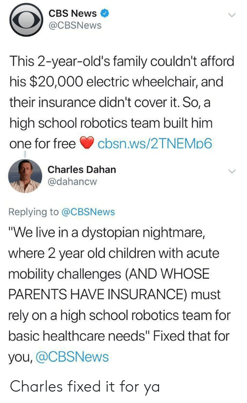 "cbs news: CBS News  @CBSNews  This 2-year-old's family couldn't afford  his $20,000 electric wheelchair, and  their insurance didn't cover it. So, a  high school robotics team built him  one for freecbsn.ws/2TNEMp6  Charles Dahan  @dahancw  Replying to @CBSNews  ""We live in a dystopian nightmare,  where 2 year old children with acute  mobility challenges (AND WHOSE  PARENTS HAVE INSURANCE) must  rely on a high school robotics team for  basic healthcare needs"" Fixed that for  you, @CBSNews Charles fixed it for ya"