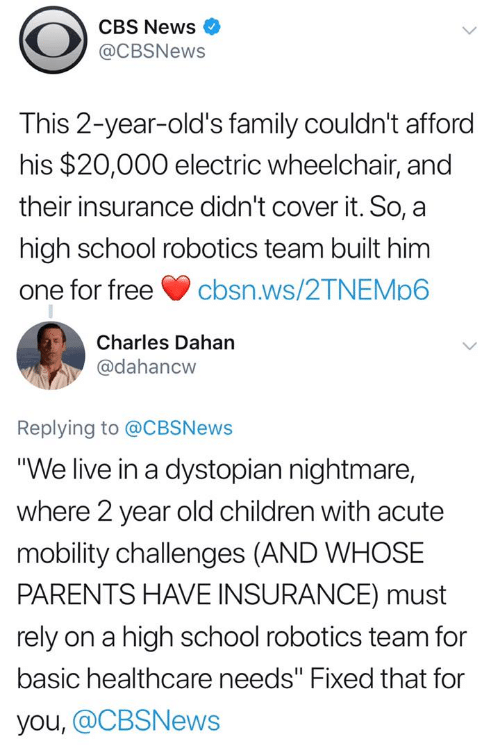 "cbs news: CBS News  @CBSNews  This 2-year-old's family couldn't afford  his $20,000 electric wheelchair, and  their insurance didn't cover it. So, a  high school robotics team built him  one for freecbsn.ws/2TNEMp6  Charles Dahan  @dahancw  Replying to @CBSNews  ""We live in a dystopian nightmare,  where 2 year old children with acute  mobility challenges (AND WHOSE  PARENTS HAVE INSURANCE) must  rely on a high school robotics team for  basic healthcare needs"" Fixed that for  you, @CBSNews"