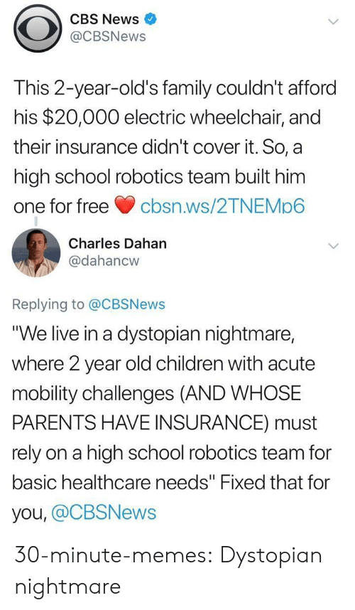 "cbs news: CBS News  @CBSNews  This 2-year-old's family couldn't afford  his $20,000 electric wheelchair, and  their insurance didn't cover it. So, a  high school robotics team built him  one for freecbsn.ws/2TNEMp6  Charles Dahan  @dahancw  Replying to @CBSNews  ""We live in a dystopian nightmare,  where 2 year old children with acute  mobility challenges (AND WHOSE  PARENTS HAVE INSURANCE) must  rely on a high school robotics team for  basic healthcare needs"" Fixed that for  you, @CBSNews 30-minute-memes:  Dystopian nightmare"