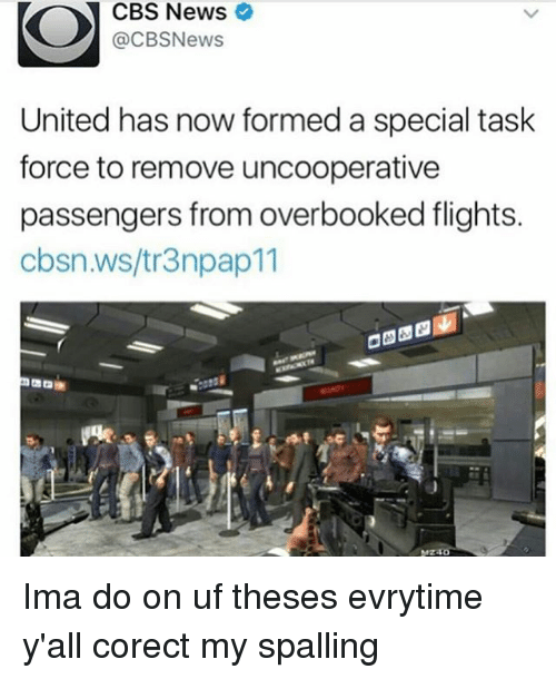 task force: CBS News  @CBSNews  United has now formed a special task  force to remove uncooperative  passengers from overbooked flights.  cbsn.ws/tr3npap11 Ima do on uf theses evrytime y'all corect my spalling