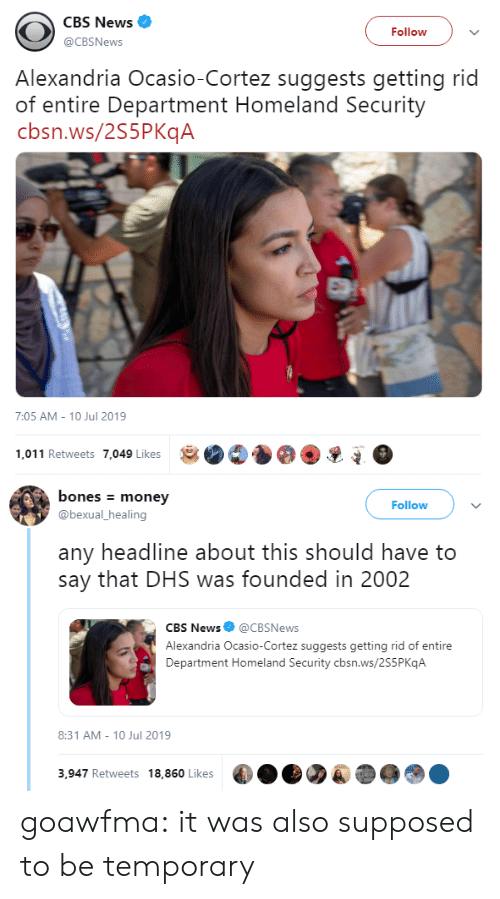 cbs news: CBS News  Follow  @CBSNews  Alexandria Ocasio-Cortez suggests getting rid  of entire Department Homeland Security  cbsn.ws/2S5PKqA  7:05 AM - 10 Jul 2019  1,011 Retweets 7,049 Likes   bones money  Follow  @bexual_healing  any headline about this should have to  say that DHS was founded in 2002  CBS News@CBSNews  Alexandria Ocasio-Cortez suggests getting rid of entire  Department Homeland Security cbsn.ws/2S5P KqA  8:31 AM 10 Jul 2019  3,947 Retweets 18,860 Likes goawfma: it was also supposed to be temporary