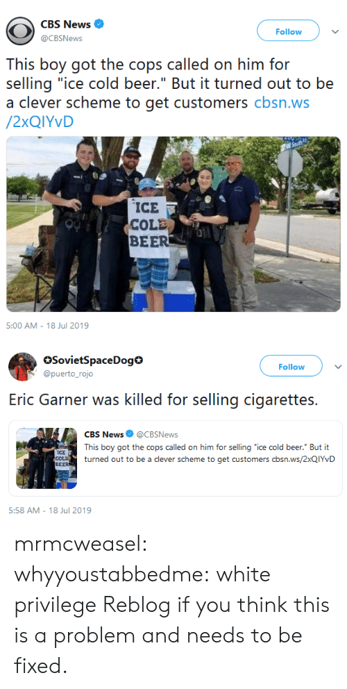 """Beer, News, and Target: CBS News  Follow  @CBSNews  This boy got the cops called on him for  selling """"ice cold beer."""" But it turned out to be  a clever scheme to get customers cbsn.ws  /2XQIYVD  ICE  COLE  BEER  5:00 AM - 18 Jul 2019   SovietSpaceDog  @puerto_rojo  Follow  selling cigarettes  Eric Garner was killed for  CBS News @CBSNews  This boy got the cops called on him for selling """"ice cold beer."""" But it  ICE  COLD  BEER  turned out to be a clever scheme to get customers cbsn.ws/2XQIYVD  5:58 AM 18 Jul 2019 mrmcweasel:  whyyoustabbedme: white privilege  Reblog if you think this is a problem and needs to be fixed."""