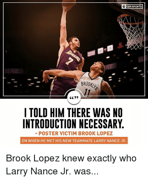 Brook Lopez: CBS SPORTS  BROOKLH  6699  I TOLD HIM THERE WAS NO  INTRODUCTION NECESSARY  - POSTER VICTIM BROOK LOPEZ  ON WHEN HE MET HIS NEW TEAMMATE LARRY NANCE JR Brook Lopez knew exactly who Larry Nance Jr. was...