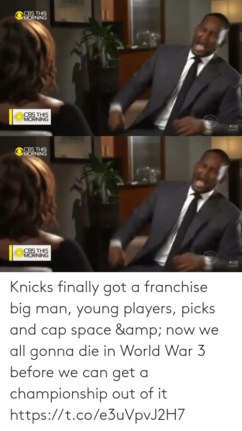 players: CBS THIS  MORNING  CBS THIS  MORNING  SCBS   CBS THIS  MORNING  CBS THIS  MORNING  ECBS Knicks finally got a franchise big man, young players, picks and cap space & now we all gonna die in World War 3 before we can get a championship out of it    https://t.co/e3uVpvJ2H7