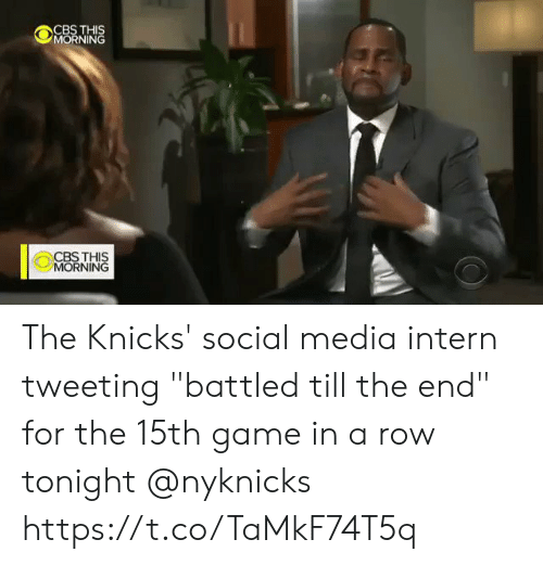 "tweeting: CBS THIS  MORNING  CBSTHIS  MORNING The Knicks' social media intern tweeting ""battled till the end"" for the 15th game in a row tonight @nyknicks  https://t.co/TaMkF74T5q"