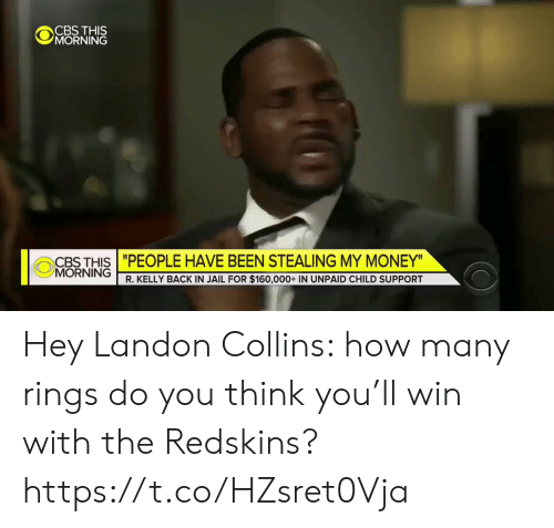 "R. Kelly: CBS THIS  MORNING  CBTHIS""PEOPLE HAVE BEEN STEALING MY MONEY  MORNING  R. KELLY BACK IN JAIL FOR $160,000+ IN UNPAID CHILD SUPPORT Hey Landon Collins: how many rings do you think you'll win with the Redskins? https://t.co/HZsret0Vja"