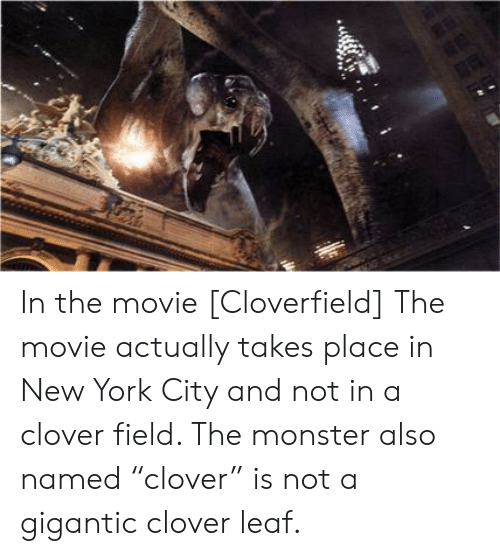 """cloverfield: CCEB In the movie [Cloverfield] The movie actually takes place in New York City and not in a clover field. The monster also named """"clover"""" is not a gigantic clover leaf."""