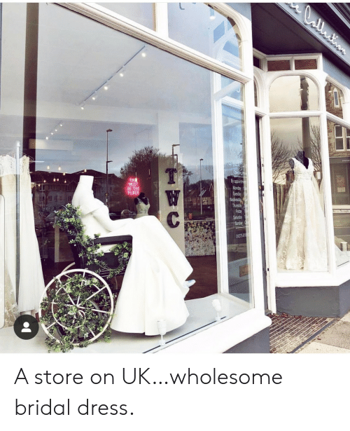 Friday, Dress, and Wednesday: CCntion  Opening Ho  TH  MUST  BE THE  PLACE  By appoirtme  Monday  Tuesday  Wednesday  Thursday  Friday  Saturday  Sunday  W  C  01275 818 A store on UK…wholesome bridal dress.
