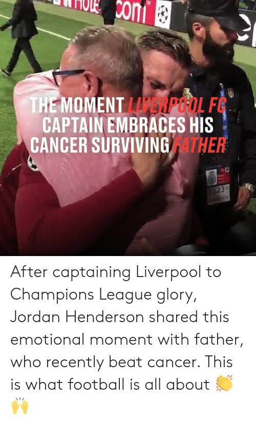 Dank, Football, and Liverpool F.C.: Ccom  THE MOMENT LERPOOL F  CAPTAIN EMBRACES HIS  CANCER SURVIVING ATHER  23 After captaining Liverpool to Champions League glory, Jordan Henderson shared this emotional moment with father, who recently beat cancer. This is what football is all about 👏🙌