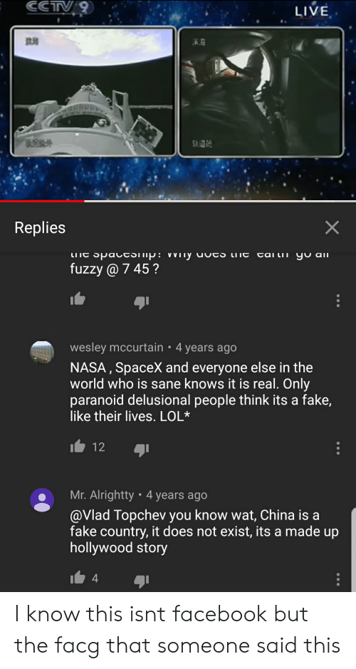 Facebook, Fake, and Lol: CCTV9  LIVE  SA  X  Replies  -an LI I alו  LITE SpacESTIp: Winy uutS tiT  fuzzy @ 745?  wesley mccurtain 4 years ago  NASA, SpaceX and everyone else in the  world who is sane knows it is real. Only  paranoid delusional people think its a fake,  like their lives. LOL*  12 6ן  Mr. Alrightty 4 years ago  @Vlad Topchev you know wat, China is a  fake country, it does not exist, its a made up  hollywood story  4 I know this isnt facebook but the facg that someone said this