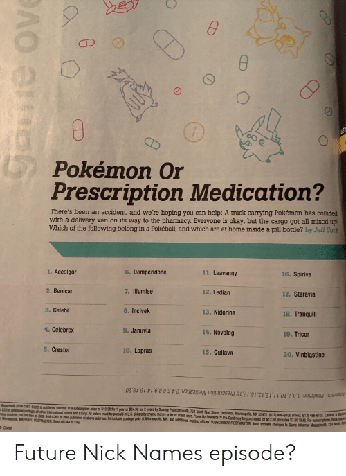 The Pharmacy: CD  Pokémon Or  Prescription Medication?  There's been an accident, and we're hoping you can help: A truck carrying Pokémon has collided  with a delivery van on its way to the pharmacy. Everyone is okay, but the cargo got all mixed up!  Which of the following belong in a Pokéball, and which are at home inside a pill bottle? by Jeff Cork  1. Accelgor  6. Domperidone  11. Leavanny  16. Spiriva  2. Benicar  7. Illumise  12. Ledian  17. Staravia  3. Celebi  8. Incivek  13. Nidorina  18. Tranquill  4. Celebrex  9. Januvia  14. Novolog  19. Tricor  5. Crestor  10. Lapras  15. Quilava  20. Vinblastine  Answers: Pokémon: 1,3,7,10,11,12,13,15,17,18 Prescription Medication: 2,4,5,6,8,9,14,16,19,20  Magaine@ (SSN 1067-6392) published monthly ata subscription price of $19.98 for 1 year or $24.98 for 2 years by Sunrise Publications, 724 North Frst Street, 3rd Floor, Minneapolis, MN 55401.812) 488-8100 or FAX (612) 486-101 Canad&Mam  S25yr additionai potage all other international orders add $35/yr All arders must be prepaid in U.S dollars by check, money order or credit card. Powerp Rewards Pro Card may be purchased for $12.00 ncludes $7 00 SAM For subsriptions back u  wce mouires call toll free at 866 844-4263 or mal publisher at above address. Periodicals postage paid at Minneapols, MN, and addtional mailing offices. SUBSCRIBERS/POSTMASTER Send address changes to Game Informer Magsne, 724 Nort F  Minnenpols MN 55401 POSTMASTER Send all UAA to CPS  over  Goue ove  CD Future Nick Names episode?