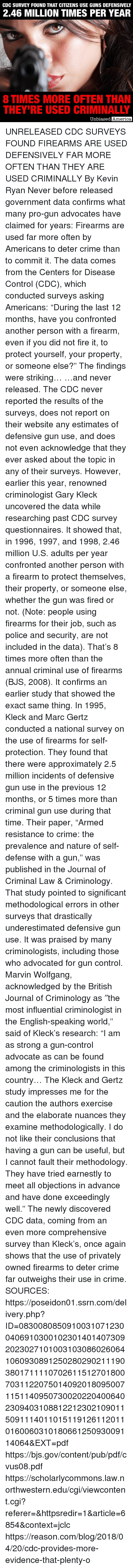 """America, Crime, and Fire: CDC SURVEY FOUND THAT CITIZENS USE GUNS DEFENSIVELY  2.46 MILLION TIMES PER YEAR  8 TIMES MORE OFTEN THAN  THEY'RE USED CRIMINALLY  Unbiased  America UNRELEASED CDC SURVEYS FOUND FIREARMS ARE USED DEFENSIVELY FAR MORE OFTEN THAN THEY ARE USED CRIMINALLY By Kevin Ryan  Never before released government data confirms what many pro-gun advocates have claimed for years: Firearms are used far more often by Americans to deter crime than to commit it.  The data comes from the Centers for Disease Control (CDC), which conducted surveys asking Americans: """"During the last 12 months, have you confronted another person with a firearm, even if you did not fire it, to protect yourself, your property, or someone else?""""  The findings were striking…  …and never released.  The CDC never reported the results of the surveys, does not report on their website any estimates of defensive gun use, and does not even acknowledge that they ever asked about the topic in any of their surveys.  However, earlier this year, renowned criminologist Gary Kleck uncovered the data while researching past CDC survey questionnaires.  It showed that, in 1996, 1997, and 1998, 2.46 million U.S. adults per year confronted another person with a firearm to protect themselves, their property, or someone else, whether the gun was fired or not. (Note: people using firearms for their job, such as police and security, are not included in the data).  That's 8 times more often than the annual criminal use of firearms (BJS, 2008).  It confirms an earlier study that showed the exact same thing.  In 1995, Kleck and Marc Gertz conducted a national survey on the use of firearms for self-protection.  They found that there were approximately 2.5 million incidents of defensive gun use in the previous 12 months, or 5 times more than criminal gun use during that time.  Their paper, """"Armed resistance to crime: the prevalence and nature of self-defense with a gun,"""" was published in the Journal of Criminal L"""