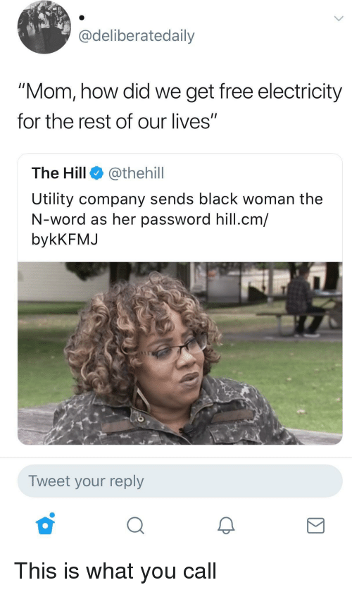"""utility: Cdeliberatedaily  """"Mom, how did we get free electricity  for the rest of our lives""""  The Hill @thehill  Utility company sends black woman the  N-word as her password hill.cm/  bykKFMJ  Tweet your reply This is what you call"""