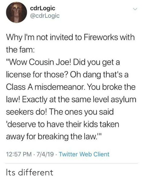 """You Get A: cdrLogic  @cdrLogic  Why I'm not invited to Fireworks with  the fam:  """"Wow Cousin Joe! Did you get a  license for those? Oh dang that's a  Class A misdemeanor. You broke the  law! Exactly at the same level asylum  seekers do! The ones you said  'deserve to have their kids taken  away for breaking the law.""""  12:57 PM 7/4/19 Twitter Web Client Its different"""