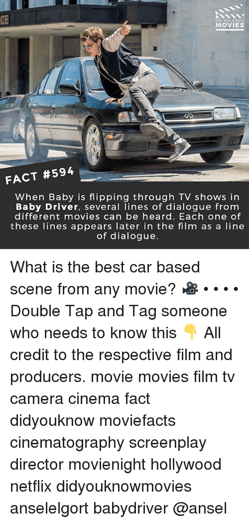 Memes, Movies, and Netflix: CE  DID YOU KNOw  MOVIES  30  FACT #594  When Baby is flipping through TV shows in  Baby Driver, several lines of dialogue from  different movies can be heard. Each one of  these lines appears later in the film as a line  of dialogue. What is the best car based scene from any movie? 🎥 • • • • Double Tap and Tag someone who needs to know this 👇 All credit to the respective film and producers. movie movies film tv camera cinema fact didyouknow moviefacts cinematography screenplay director movienight hollywood netflix didyouknowmovies anselelgort babydriver @ansel
