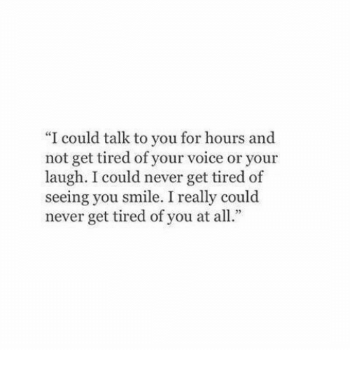"""Tired Of You: ce  """"I could talk to you for hours and  not get tired of your voice or your  laugh. I could never get tired of  seeing you smile. I really could  never get tired of you at all."""