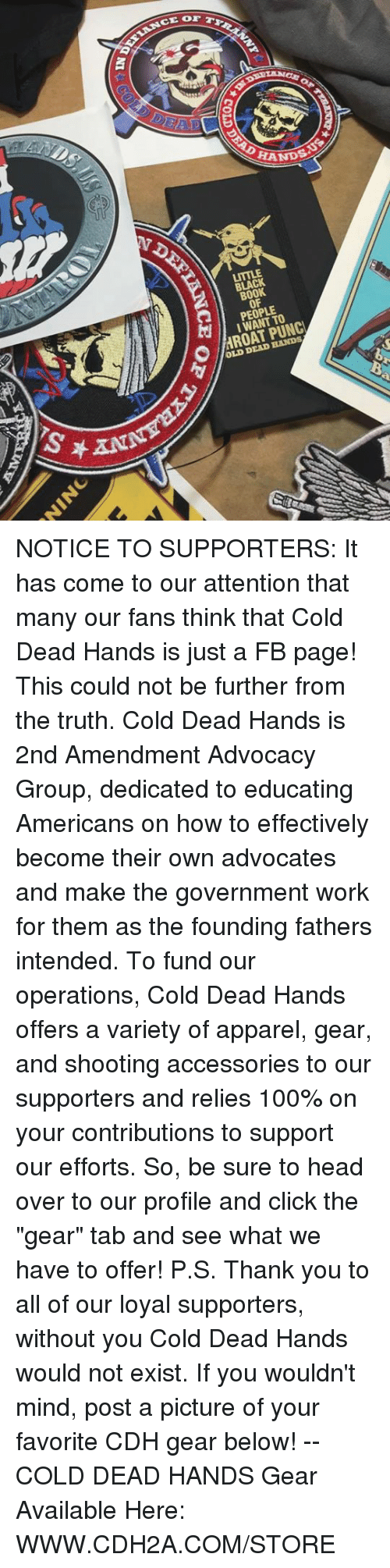 """Black Book: CE OF  HANDS  BLACK  BOOK  OF  PEOPLE  I WANT TO  OLD DEAD HANDS NOTICE TO SUPPORTERS:  It has come to our attention that many our fans think that Cold Dead Hands is just a FB page! This could not be further from the truth.   Cold Dead Hands is 2nd Amendment Advocacy Group, dedicated to educating Americans on how to effectively become their own advocates and make the government work for them as the founding fathers intended.  To fund our operations, Cold Dead Hands offers a variety of apparel, gear, and shooting accessories to our supporters and relies 100% on your contributions to support our efforts.  So, be sure to head over to our profile and click the """"gear"""" tab and see what we have to offer!  P.S. Thank you to all of our loyal supporters, without you Cold Dead Hands would not exist. If you wouldn't mind, post a picture of your favorite CDH gear below!  -- COLD DEAD HANDS Gear Available Here:  WWW.CDH2A.COM/STORE"""