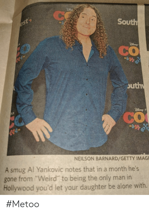 "hollywood: Ce  South  est  CO  outh  AR  CO  NEILSON BARNARD/GETTY IMAGE  A smug Al Yankovic notes that in a month he's  from ""Weird"" to being the only man in  Hollywood you'd let your daughter be alone with.  gone #Metoo"