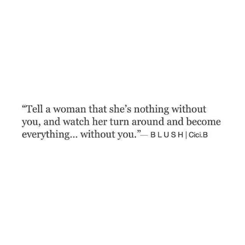 "Watch, Blush, and Her: ce  ""Tell a woman that she's nothing without  you, and watch her turn around and become  everything... without you.""-BLUSH