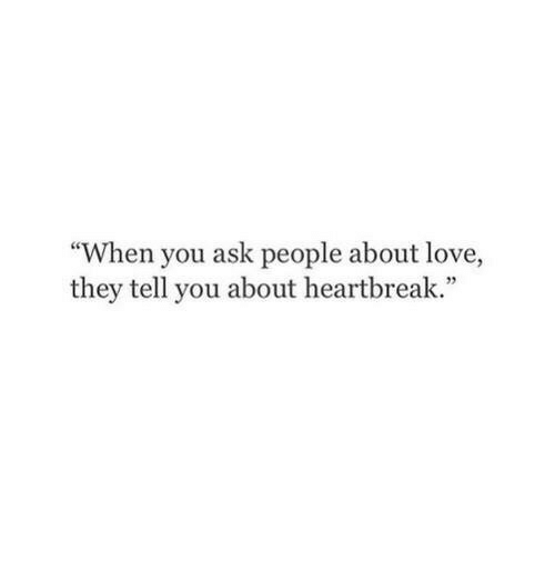 "Love, Ask, and They: ce  ""When you ask people about love,  they tell you about heartbreak."""