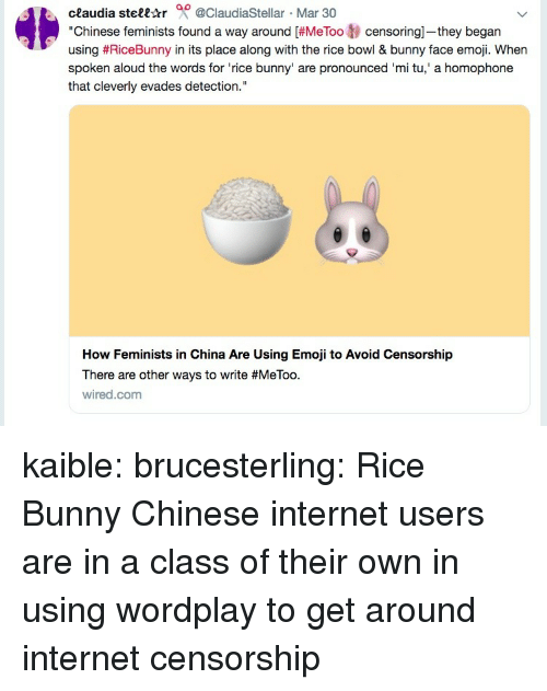 """Wired: ceaudia stell-tr 0 @ClaudiaStellar Mar 30  """"Chinese feminists found a way around [#MeToo tj censoring-they began  using #RiceBunny in its place along with the rice bowl & bunny face emoji. When  spoken aloud the words for 'rice bunny' are pronounced 'mi tu,' a homophone  that cleverly evades detection.""""  How Feminists in China Are Using Emoji to Avoid Censorship  There are other ways to write #MeToo.  wired.com kaible: brucesterling: Rice Bunny Chinese internet users are in a class of their own in using wordplay to get around internet censorship"""