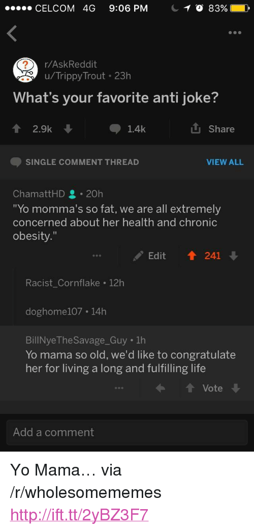 """Anti Joke: CELCOM 4G 9:06 PM  r/AskReddit  u/Trippy Trout 23h  What's your favorite anti joke?  會2.9k  山Share  1.4k  SINGLE COMMENT THREAD  VIEW ALL  ChamattHD 20h  Yo momma's so fat, we are all extremely  concerned about her health and chronic  obesity.""""  Edit ↑ 241  Racist Cornflake 12h  doghome107 14h  BillNye The Savage Guy 1h  Yo mama so old, we'd like to congratulate  her for living a long and fulfilling life  t Vote  Add a comment <p>Yo Mama&hellip; via /r/wholesomememes <a href=""""http://ift.tt/2yBZ3F7"""">http://ift.tt/2yBZ3F7</a></p>"""