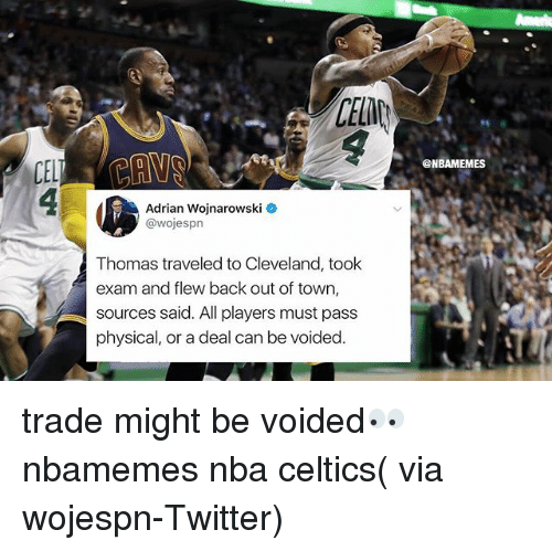 Adrianisms: CELD  @NBAMEMES  Adrian Wojnarowski  @wojesprn  Thomas traveled to Cleveland, took  exam and flew back out of town,  sources said. All players must pass  physical, or a deal can be voided trade might be voided👀 nbamemes nba celtics( via wojespn-Twitter)
