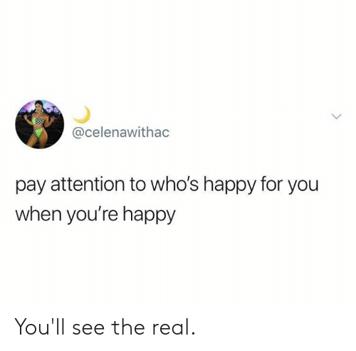 youll see: @celenawithac  pay attention to who's happy for you  when you're happy You'll see the real.