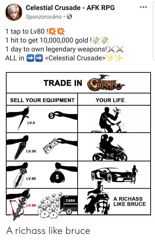 Life, Gold, and Rpg: Celestial Crusade - AFK RPG  Sponzorováno -  1 tap to Lv80  1 hit to get 10,000,000 gold!  1 day to own legendary weapons!  <Celestial Crusade>  ALL in  TRADE IN  CELESTIAL  BUSIDOS  SELL YOUR EQUIPMENT  YOUR LIFE  LV.5  LV.30  LV.60  A RICHASS  LIKE BRUCE  CASH  LV.99 A richass like bruce