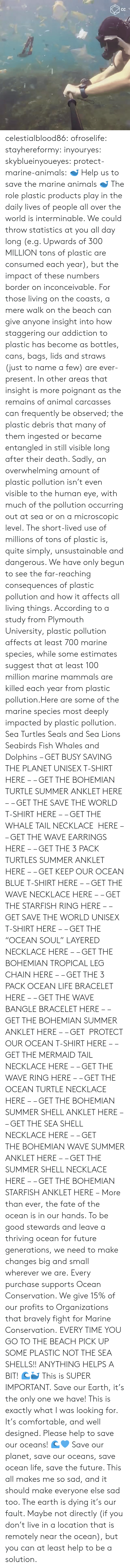 "inconceivable: celestialblood86:  ofroselife: stayhereformy:  inyouryes:  skyblueinyoueyes:  protect-marine-animals:  🐋 Help us to save the marine animals 🐋 The role plastic products play in the daily lives of people all over the world is interminable. We could throw statistics at you all day long (e.g. Upwards of 300 MILLION tons of plastic are consumed each year), but the impact of these numbers border on inconceivable. For those living on the coasts, a mere walk on the beach can give anyone insight into how staggering our addiction to plastic has become as bottles, cans, bags, lids and straws (just to name a few) are ever-present. In other areas that insight is more poignant as the remains of animal carcasses can frequently be observed; the plastic debris that many of them ingested or became entangled in still visible long after their death. Sadly, an overwhelming amount of plastic pollution isn't even visible to the human eye, with much of the pollution occurring out at sea or on a microscopic level. The short-lived use of millions of tons of plastic is, quite simply, unsustainable and dangerous. We have only begun to see the far-reaching consequences of plastic pollution and how it affects all living things. According to a study from Plymouth University, plastic pollution affects at least 700 marine species, while some estimates suggest that at least 100 million marine mammals are killed each year from plastic pollution.Here are some of the marine species most deeply impacted by plastic pollution. Sea Turtles Seals and Sea Lions Seabirds Fish Whales and Dolphins – GET BUSY SAVING THE PLANET UNISEX T-SHIRT HERE – – GET THE BOHEMIAN TURTLE SUMMER ANKLET HERE – – GET THE SAVE THE WORLD T-SHIRT HERE – – GET THE WHALE TAIL NECKLACE  HERE – – GET THE WAVE EARRINGS HERE – – GET THE 3 PACK TURTLES SUMMER ANKLET HERE – – GET KEEP OUR OCEAN BLUE T-SHIRT HERE – – GET THE WAVE NECKLACE HERE – – GET THE STARFISH RING HERE – – GET SAVE THE WORLD UNISEX T-SHIRT HERE – – GET THE ""OCEAN SOUL"" LAYERED NECKLACE HERE – – GET THE BOHEMIAN TROPICAL LEG CHAIN HERE – – GET THE 3 PACK OCEAN LIFE BRACELET HERE – – GET THE WAVE BANGLE BRACELET HERE – – GET THE BOHEMIAN SUMMER ANKLET HERE – – GET  PROTECT OUR OCEAN T-SHIRT HERE – – GET THE MERMAID TAIL NECKLACE HERE – – GET THE WAVE RING HERE – – GET THE OCEAN TURTLE NECKLACE HERE – – GET THE BOHEMIAN SUMMER SHELL ANKLET HERE – – GET THE SEA SHELL NECKLACE HERE – – GET THE BOHEMIAN WAVE SUMMER ANKLET HERE – – GET THE SUMMER SHELL NECKLACE HERE – – GET THE BOHEMIAN STARFISH ANKLET HERE – More than ever, the fate of the ocean is in our hands. To be good stewards and leave a thriving ocean for future generations, we need to make changes big and small wherever we are. Every purchase supports Ocean Conservation. We give 15% of our profits to Organizations that bravely fight for Marine Conservation.  EVERY TIME YOU GO TO THE BEACH PICK UP SOME PLASTIC NOT THE SEA SHELLS!! ANYTHING HELPS A BIT! 🌊🐳  This is SUPER IMPORTANT.  Save our Earth, it's the only one we have!  This is exactly what I was looking for. It's comfortable, and well designed. Please help to save our oceans! 🌊💙  Save our planet, save our oceans, save ocean life, save the future. This all makes me so sad, and it should make everyone else sad too. The earth is dying it's our fault. Maybe not directly (if you don't live in a location that is remotely near the ocean), but you can at least help to be a solution."