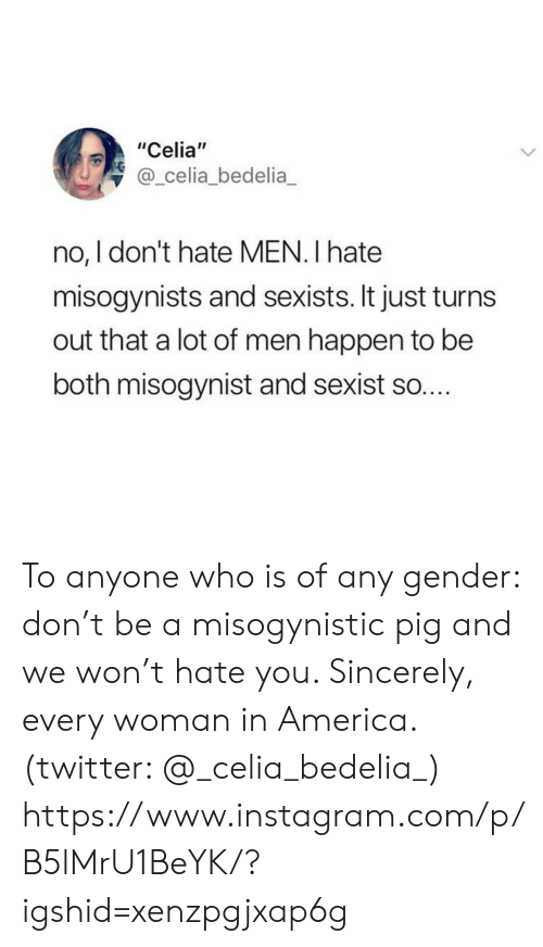 "No I: ""Celia""  @_celia_bedelia  no, I don't hate MEN. I hate  misogynists and sexists. It just turn  out that a lot of men happen to be  both misogynist and sexist so.... To anyone who is of any gender: don't be a misogynistic pig and we won't hate you. Sincerely, every woman in America. (twitter: @_celia_bedelia_)  https://www.instagram.com/p/B5lMrU1BeYK/?igshid=xenzpgjxap6g"