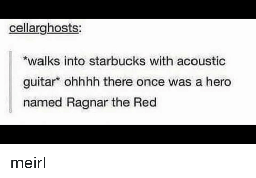Ohhhh: cellarghosts  walks into starbucks with acoustic  guitar ohhhh there once was a hero  named Ragnar the Red meirl