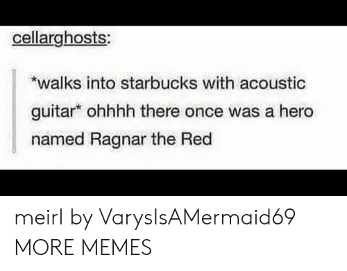 Ohhhh: cellarghosts  walks into starbucks with acoustic  guitar ohhhh there once was a hero  named Ragnar the Red meirl by VarysIsAMermaid69 MORE MEMES