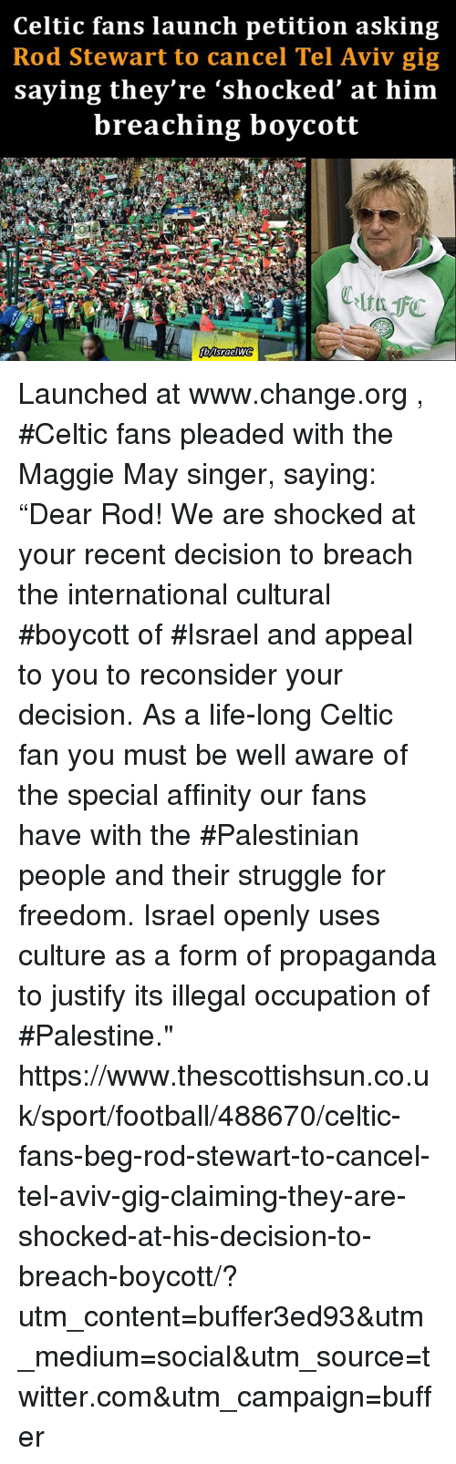 """Celtic, Memes, and Celtics: Celtic fans launch petition asking  Rod Stewart to cancel Tel Aviv gig  saying they're """"shocked at him  breaching boycott Launched at www.change.org , #Celtic fans pleaded with the Maggie May singer, saying: """"Dear Rod! We are shocked at your recent decision to breach the international cultural #boycott of #Israel and appeal to you to reconsider your decision. As a life-long Celtic fan you must be well aware of the special affinity our fans have with the #Palestinian people and their struggle for freedom. Israel openly uses culture as a form of propaganda to justify its illegal occupation of #Palestine."""" https://www.thescottishsun.co.uk/sport/football/488670/celtic-fans-beg-rod-stewart-to-cancel-tel-aviv-gig-claiming-they-are-shocked-at-his-decision-to-breach-boycott/?utm_content=buffer3ed93&utm_medium=social&utm_source=twitter.com&utm_campaign=buffer"""