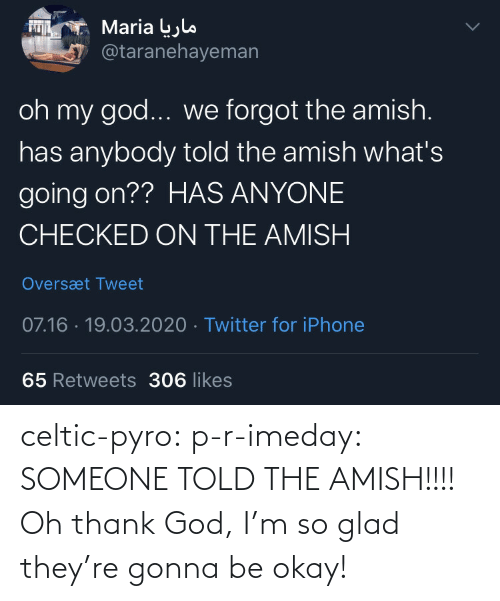 gonna: celtic-pyro:  p-r-imeday:  SOMEONE TOLD THE AMISH!!!!  Oh thank God, I'm so glad they're gonna be okay!