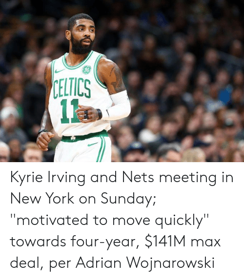 "Irving: CELTICS  1 Kyrie Irving and Nets meeting in New York on Sunday; ""motivated to move quickly"" towards four-year, $141M max deal, per Adrian Wojnarowski"