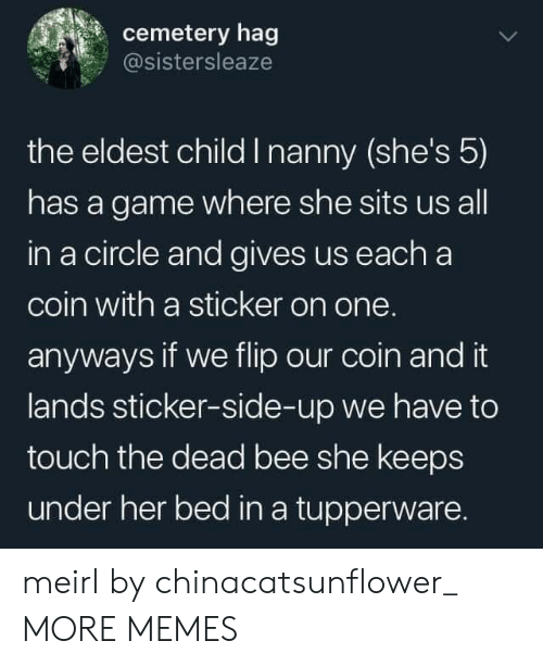 Dank, Memes, and Target: cemetery hag  @sistersleaze  the eldest child I nanny (she's 5)  has a game where she sits us all  in a circle and gives us each a  coin with a sticker on one.  anyways if we flip our coin and it  lands sticker-side-up we have to  touch the dead bee she keeps  under her bed in a tupperware. meirl by chinacatsunflower_ MORE MEMES