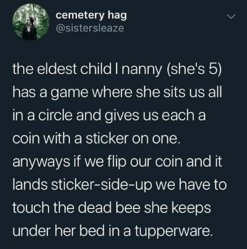 nanny: cemetery hag  @sistersleaze  the eldest child I nanny (she's 5)  has a game where she sits us all  in a circle and gives us each a  coin with a sticker on one.  anyways if we flip our coin and it  lands sticker-side-up we have to  touch the dead bee she keeps  under her bed in a tupperware.