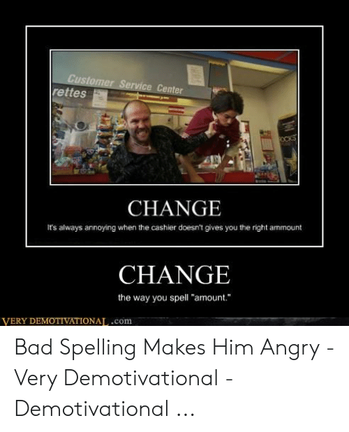 """Bad Spelling Meme: Center  rettes  CHANGE  It's always annoying when the cashier doesn't gives you the right ammount  CHANGE  the way you spell """"amount.  VERY DEMOTIVATIONAT,.com Bad Spelling Makes Him Angry - Very Demotivational - Demotivational ..."""