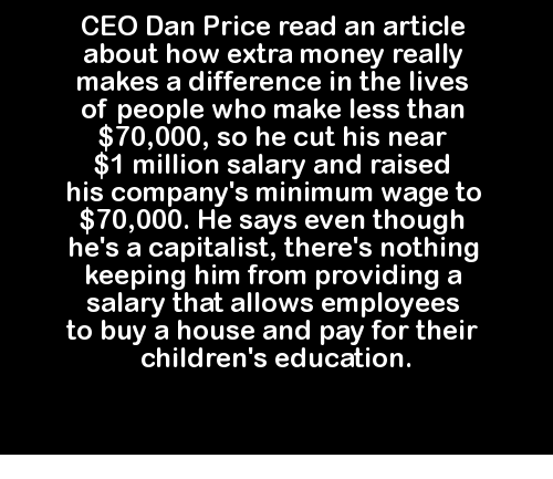 educationals: CEO Dan Price read an article  about how extra money really  makes a difference in the lives  of people who make less than  $70,000, so he cut his near  1 million salary and raised  his company's minimum wage to  $70,000. He says even though  he's a capitalist, there's nothing  keeping him from providing a  salary that allows employees  to buy a house and pay for their  children's education.