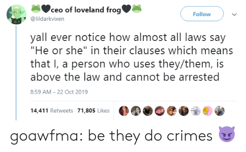 """Laws: ceo of loveland frog'  Follow  @lildarkvixen  yall ever notice how almost all laws say  """"He or she"""" in their clauses which means  that I, a person who uses they/them, is  above the law and cannot be arrested  8:59 AM - 22 Oct 2019  14,411 Retweets 71,805 Likes goawfma: be they do crimes😈"""