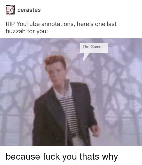 Because Fuck You Thats Why: cerastes  RIP YouTube annotations, here's one last  huzzah for you:  The Game because fuck you thats why