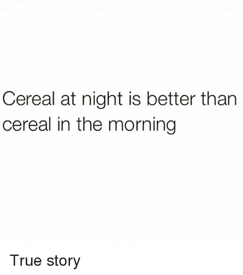 Memes, True, and True Story: Cereal at night is better than  cereal in the morning True story
